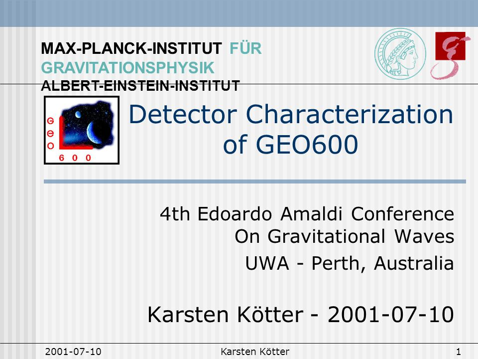 MAX-PLANCK-INSTITUT FÜR GRAVITATIONSPHYSIK ALBERT-EINSTEIN-INSTITUT 2001-07-10Karsten Kötter1 Detector Characterization of GEO600 4th Edoardo Amaldi Conference On Gravitational Waves UWA - Perth, Australia Karsten Kötter - 2001-07-10