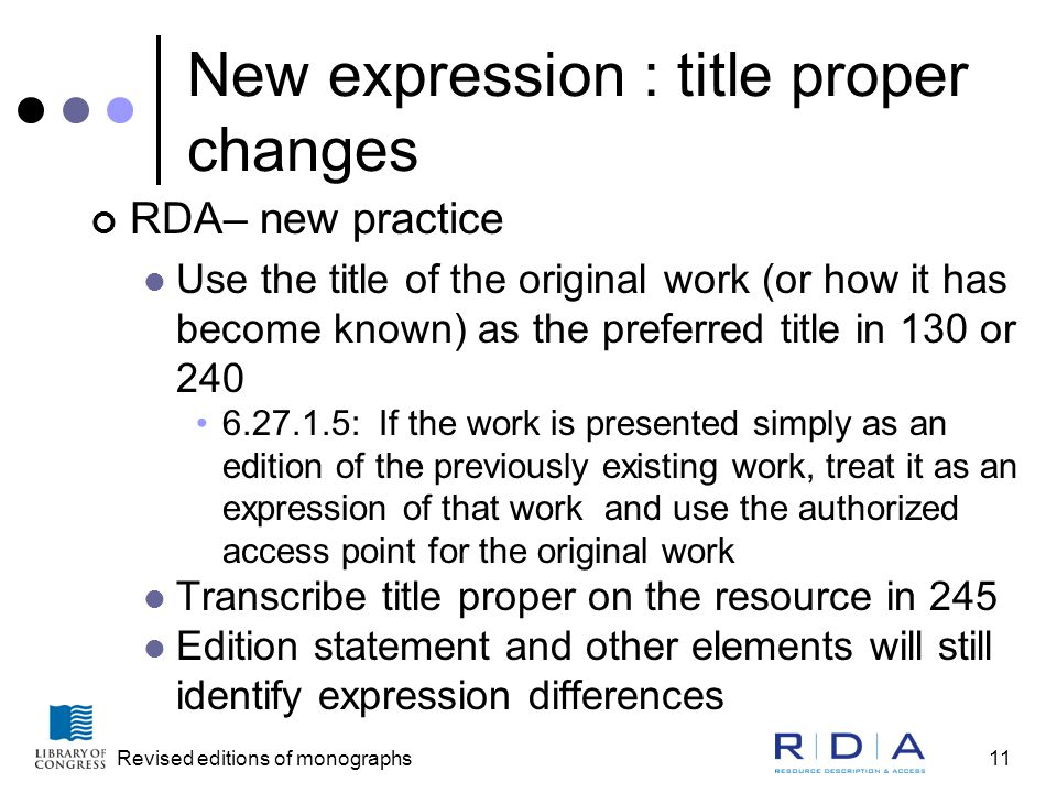 Revised editions of monographs11 New expression : title proper changes RDA– new practice Use the title of the original work (or how it has become known) as the preferred title in 130 or 240 6.27.1.5: If the work is presented simply as an edition of the previously existing work, treat it as an expression of that work and use the authorized access point for the original work Transcribe title proper on the resource in 245 Edition statement and other elements will still identify expression differences