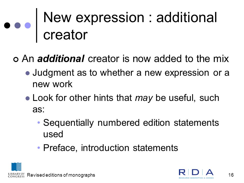 Revised editions of monographs16 New expression : additional creator An additional creator is now added to the mix Judgment as to whether a new expression or a new work Look for other hints that may be useful, such as: Sequentially numbered edition statements used Preface, introduction statements
