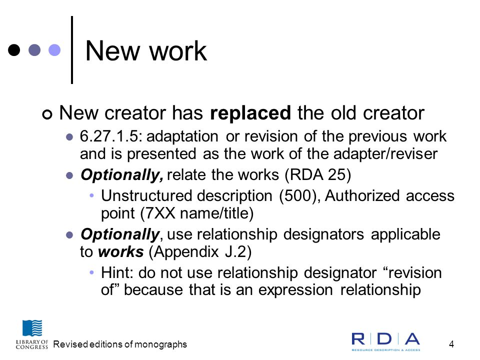 Revised editions of monographs4 New work New creator has replaced the old creator 6.27.1.5: adaptation or revision of the previous work and is presented as the work of the adapter/reviser Optionally, relate the works (RDA 25) Unstructured description (500), Authorized access point (7XX name/title) Optionally, use relationship designators applicable to works (Appendix J.2) Hint: do not use relationship designator revision of because that is an expression relationship
