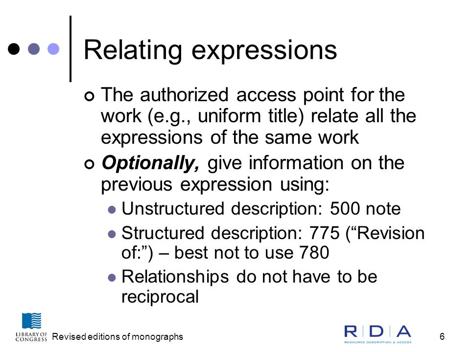 Revised editions of monographs6 Relating expressions The authorized access point for the work (e.g., uniform title) relate all the expressions of the same work Optionally, give information on the previous expression using: Unstructured description: 500 note Structured description: 775 ( Revision of: ) – best not to use 780 Relationships do not have to be reciprocal