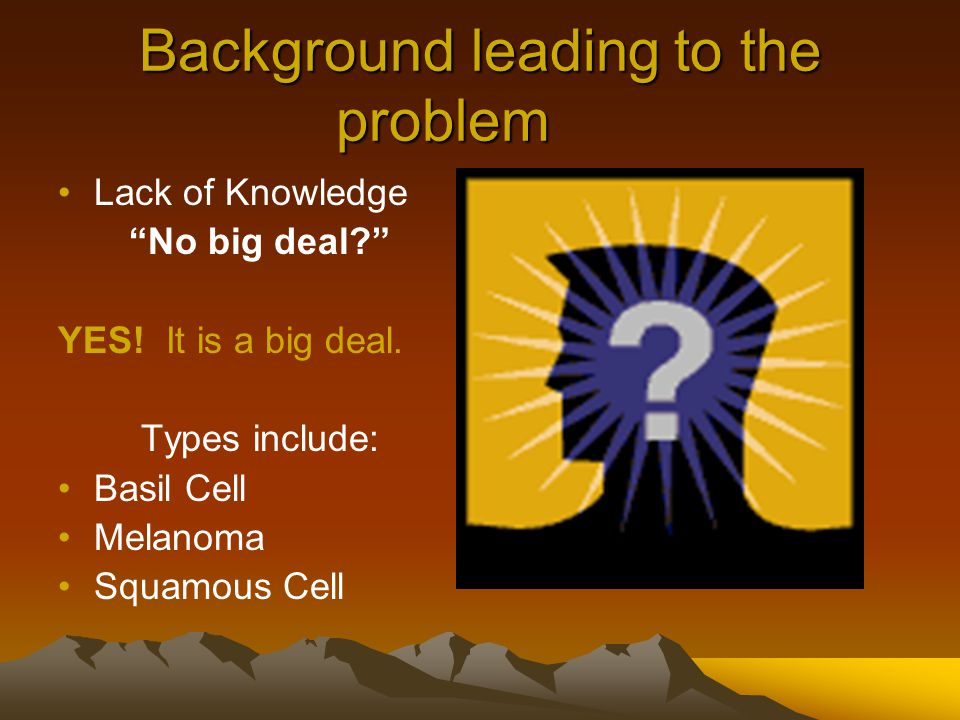 "Background leading to the problem Lack of Knowledge ""No big deal?"" YES! It is a big deal. Types include: Basil Cell Melanoma Squamous Cell"