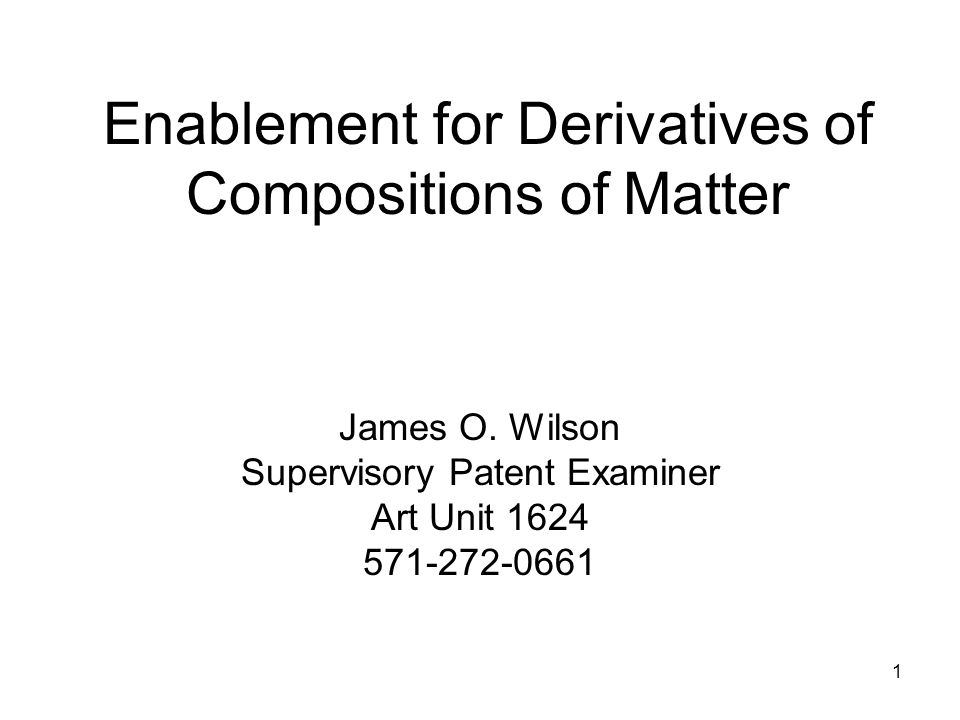1 Enablement for Derivatives of Compositions of Matter James O. Wilson Supervisory Patent Examiner Art Unit 1624 571-272-0661
