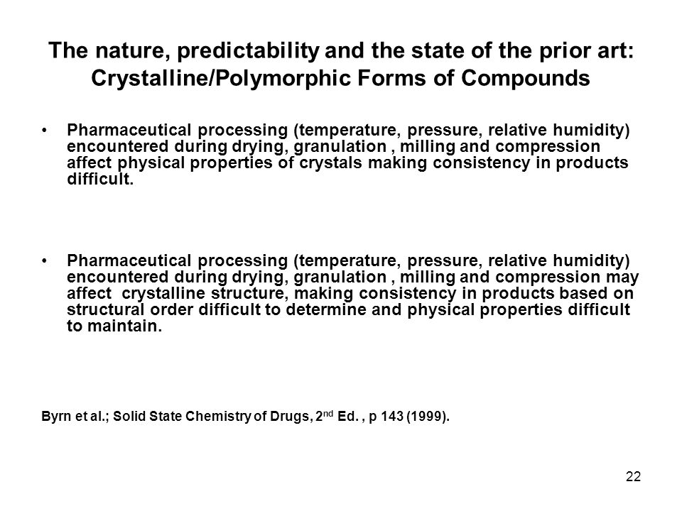 22 The nature, predictability and the state of the prior art: Crystalline/Polymorphic Forms of Compounds Pharmaceutical processing (temperature, press