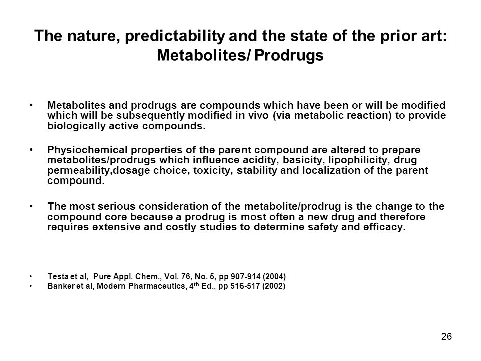 26 The nature, predictability and the state of the prior art: Metabolites/ Prodrugs Metabolites and prodrugs are compounds which have been or will be