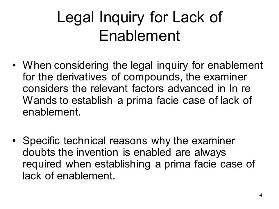 4 Legal Inquiry for Lack of Enablement When considering the legal inquiry for enablement for the derivatives of compounds, the examiner considers the