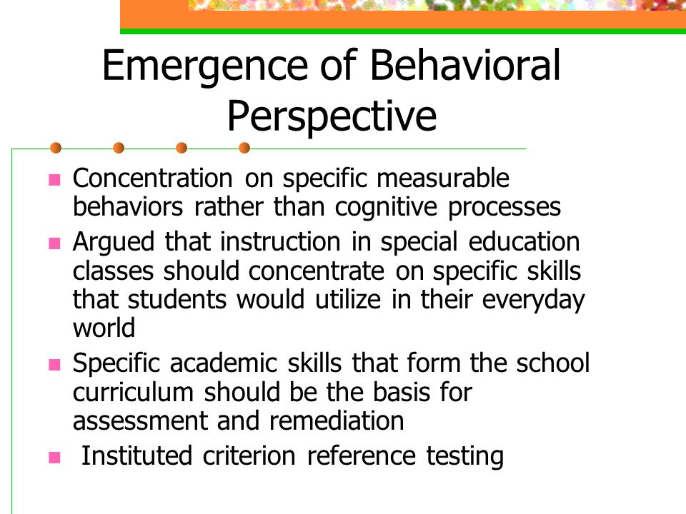 Emergence of Behavioral Perspective Concentration on specific measurable behaviors rather than cognitive processes Argued that instruction in special