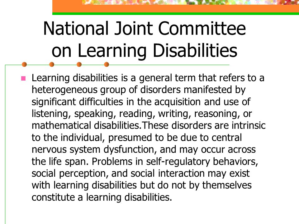 National Joint Committee on Learning Disabilities Learning disabilities is a general term that refers to a heterogeneous group of disorders manifested