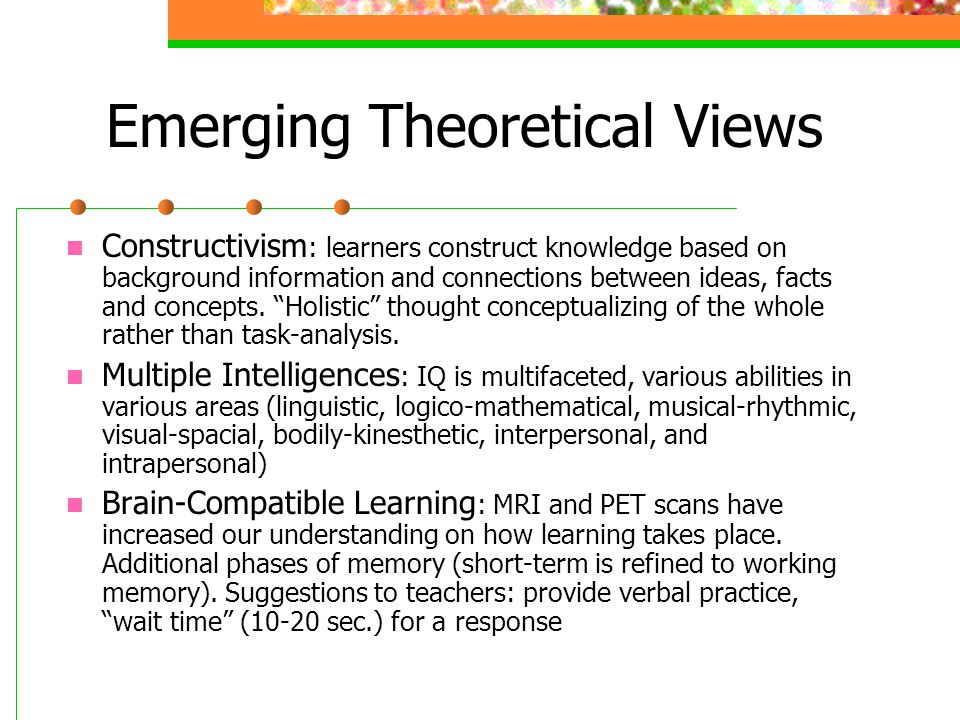 Emerging Theoretical Views Constructivism : learners construct knowledge based on background information and connections between ideas, facts and conc