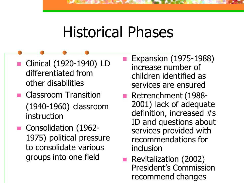 Historical Phases Clinical (1920-1940) LD differentiated from other disabilities Classroom Transition (1940-1960) classroom instruction Consolidation