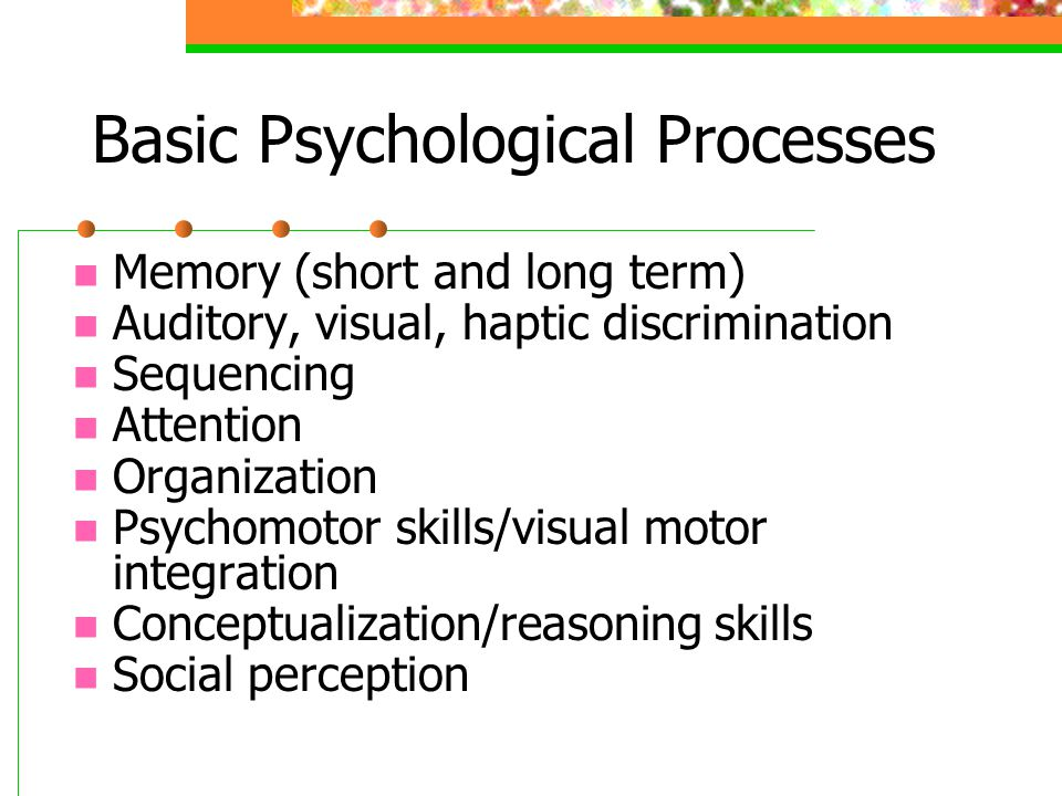 Basic Psychological Processes Memory (short and long term) Auditory, visual, haptic discrimination Sequencing Attention Organization Psychomotor skill