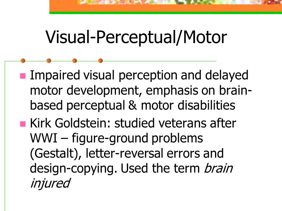 Visual-Perceptual/Motor Impaired visual perception and delayed motor development, emphasis on brain- based perceptual & motor disabilities Kirk Goldstein: studied veterans after WWI – figure-ground problems (Gestalt), letter-reversal errors and design-copying.