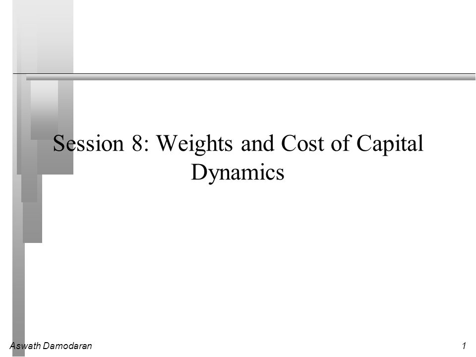 Aswath Damodaran1 Session 8: Weights and Cost of Capital Dynamics