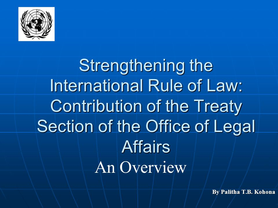 Strengthening the International Rule of Law: Contribution of the Treaty Section of the Office of Legal Affairs By Palitha T.B. Kohona An Overview