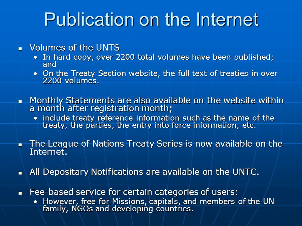 Publication on the Internet Volumes of the UNTS Volumes of the UNTS In hard copy, over 2200 total volumes have been published; andIn hard copy, over 2200 total volumes have been published; and On the Treaty Section website, the full text of treaties in over 2200 volumes.On the Treaty Section website, the full text of treaties in over 2200 volumes.