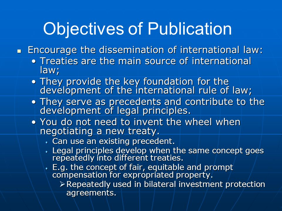 Encourage the dissemination of international law: Encourage the dissemination of international law: Treaties are the main source of international law;Treaties are the main source of international law; They provide the key foundation for the development of the international rule of law;They provide the key foundation for the development of the international rule of law; They serve as precedents and contribute to the development of legal principles.They serve as precedents and contribute to the development of legal principles.