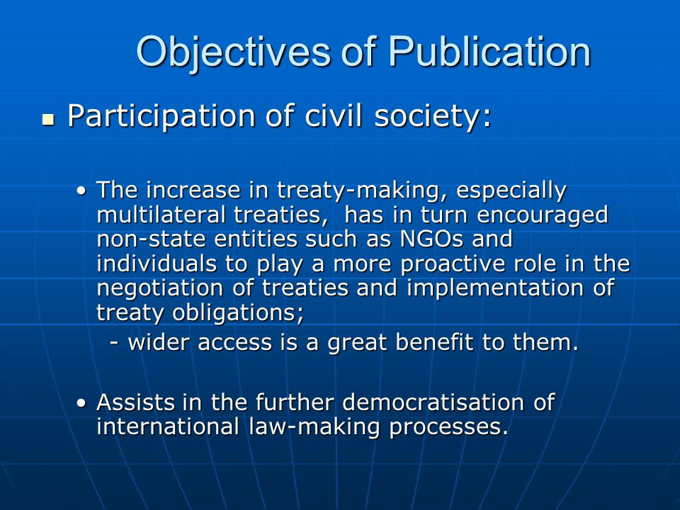 Objectives of Publication Objectives of Publication Participation of civil society: Participation of civil society: The increase in treaty-making, especially multilateral treaties, has in turn encouraged non-state entities such as NGOs and individuals to play a more proactive role in the negotiation of treaties and implementation of treaty obligations;The increase in treaty-making, especially multilateral treaties, has in turn encouraged non-state entities such as NGOs and individuals to play a more proactive role in the negotiation of treaties and implementation of treaty obligations; - wider access is a great benefit to them.