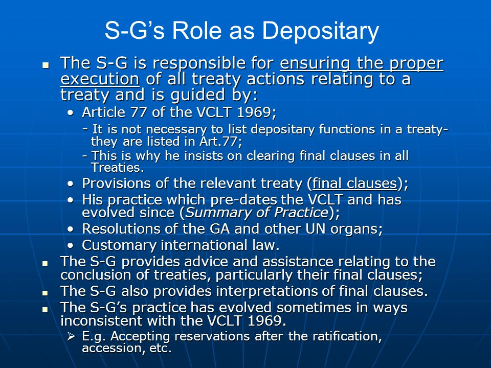 The S-G is responsible for ensuring the proper execution of all treaty actions relating to a treaty and is guided by: The S-G is responsible for ensuring the proper execution of all treaty actions relating to a treaty and is guided by: Article 77 of the VCLT 1969;Article 77 of the VCLT 1969; - It is not necessary to list depositary functions in a treaty- they are listed in Art.77; - This is why he insists on clearing final clauses in all Treaties.