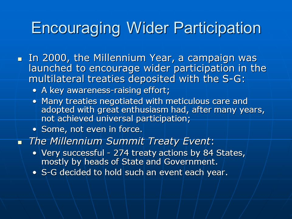 In 2000, the Millennium Year, a campaign was launched to encourage wider participation in the multilateral treaties deposited with the S-G: In 2000, the Millennium Year, a campaign was launched to encourage wider participation in the multilateral treaties deposited with the S-G: A key awareness-raising effort;A key awareness-raising effort; Many treaties negotiated with meticulous care and adopted with great enthusiasm had, after many years, not achieved universal participation;Many treaties negotiated with meticulous care and adopted with great enthusiasm had, after many years, not achieved universal participation; Some, not even in force.Some, not even in force.