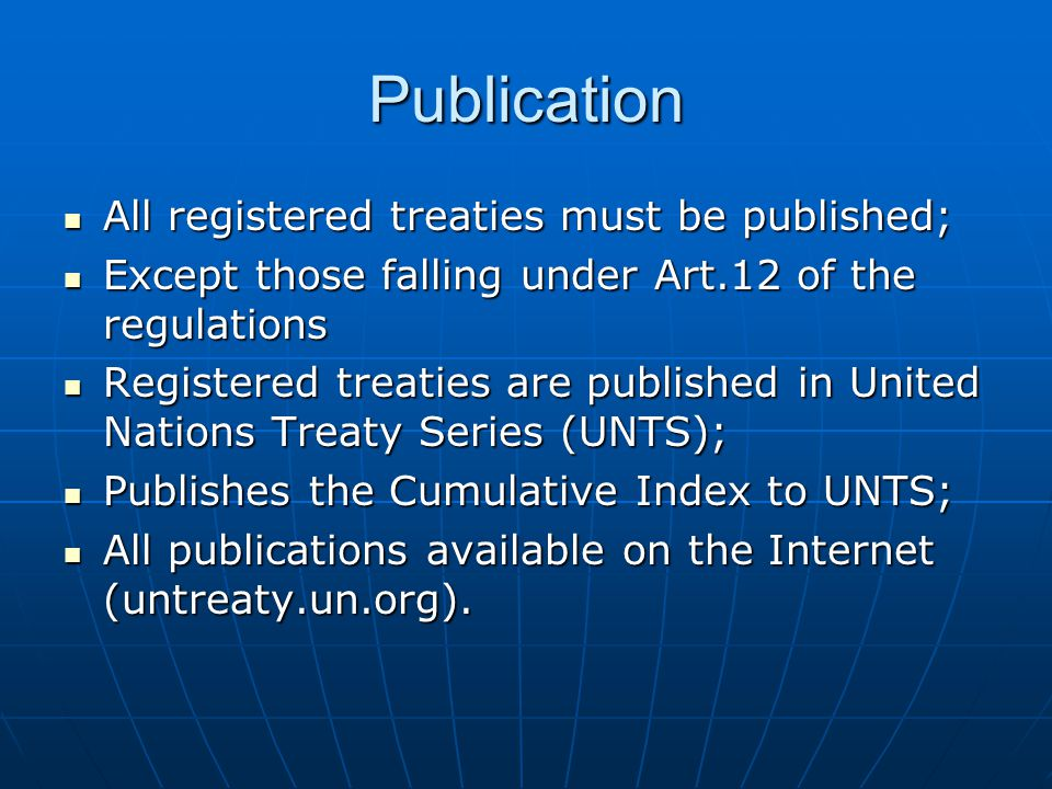 Publication All registered treaties must be published; All registered treaties must be published; Except those falling under Art.12 of the regulations Except those falling under Art.12 of the regulations Registered treaties are published in United Nations Treaty Series (UNTS); Registered treaties are published in United Nations Treaty Series (UNTS); Publishes the Cumulative Index to UNTS; Publishes the Cumulative Index to UNTS; All publications available on the Internet (untreaty.un.org).