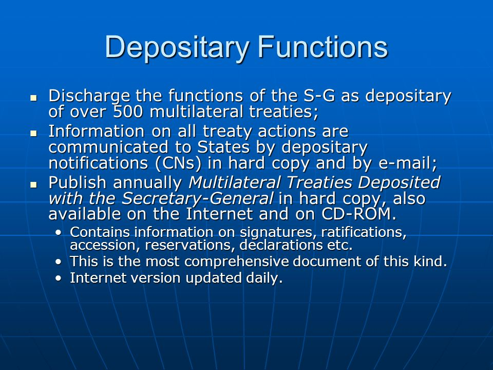 Depositary Functions Discharge the functions of the S-G as depositary of over 500 multilateral treaties; Discharge the functions of the S-G as depositary of over 500 multilateral treaties; Information on all treaty actions are communicated to States by depositary notifications (CNs) in hard copy and by e-mail; Information on all treaty actions are communicated to States by depositary notifications (CNs) in hard copy and by e-mail; Publish annually Multilateral Treaties Deposited with the Secretary-General in hard copy, also available on the Internet and on CD-ROM.