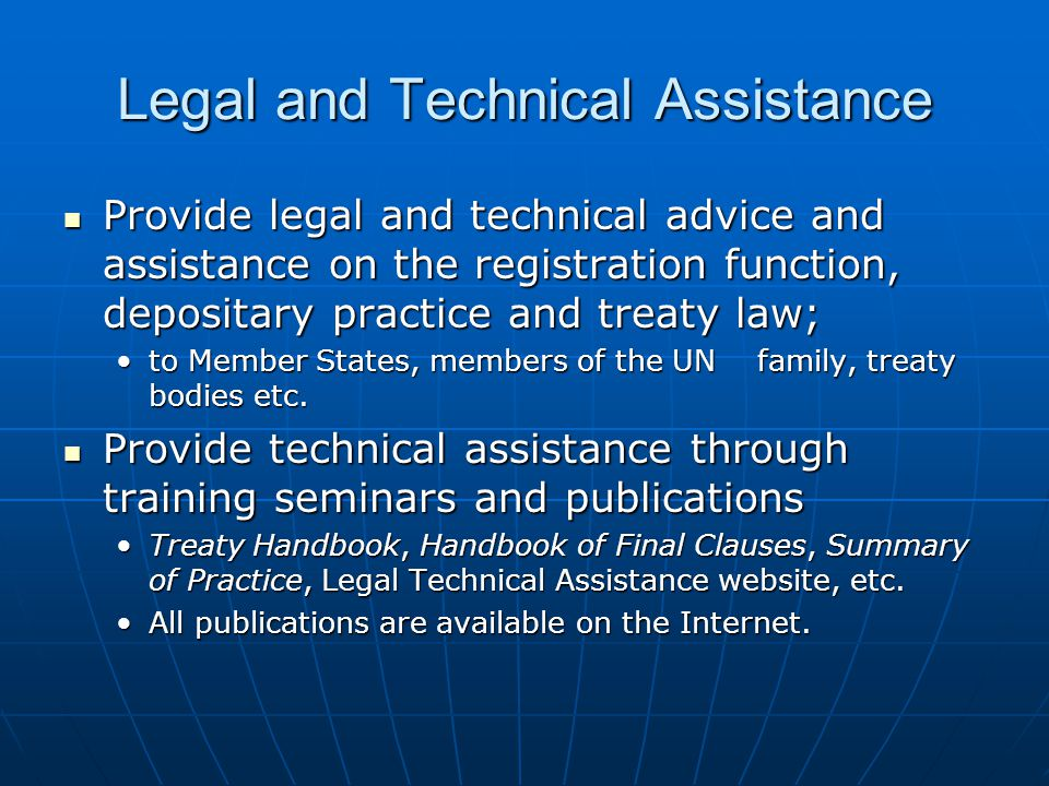 Legal and Technical Assistance Provide legal and technical advice and assistance on the registration function, depositary practice and treaty law; Provide legal and technical advice and assistance on the registration function, depositary practice and treaty law; to Member States, members of the UN family, treaty bodies etc.to Member States, members of the UN family, treaty bodies etc.