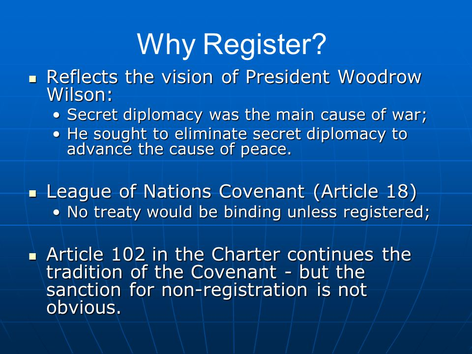 Reflects the vision of President Woodrow Wilson: Reflects the vision of President Woodrow Wilson: Secret diplomacy was the main cause of war;Secret diplomacy was the main cause of war; He sought to eliminate secret diplomacy to advance the cause of peace.He sought to eliminate secret diplomacy to advance the cause of peace.