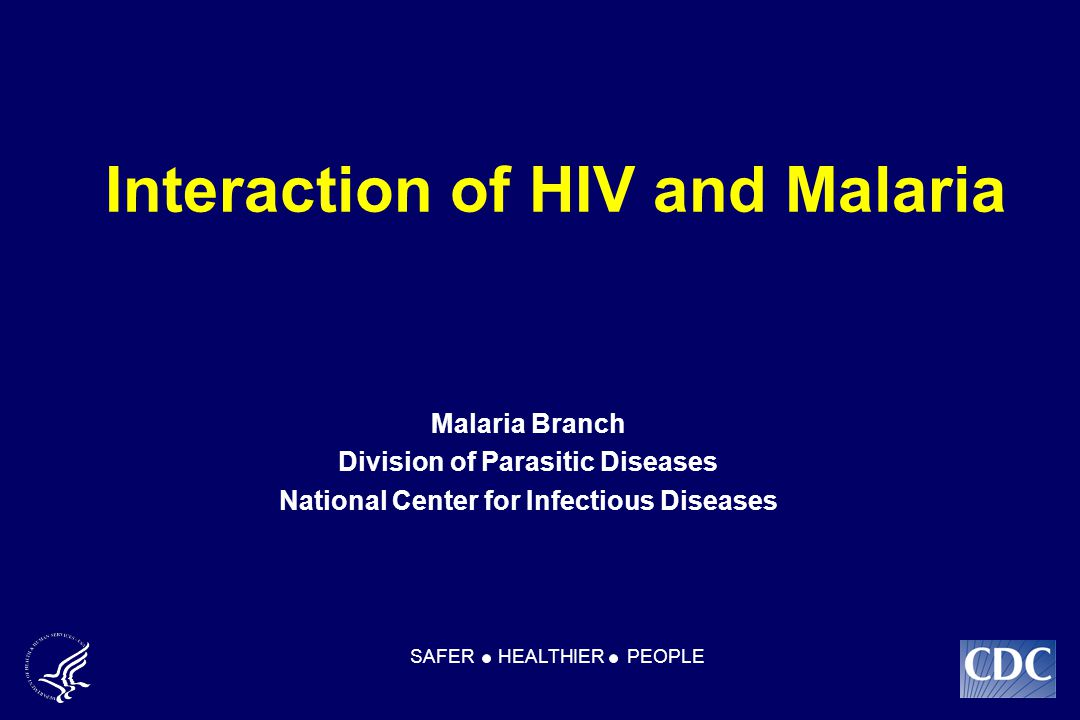Interaction of HIV and Malaria Malaria Branch Division of Parasitic Diseases National Center for Infectious Diseases SAFER HEALTHIER PEOPLE