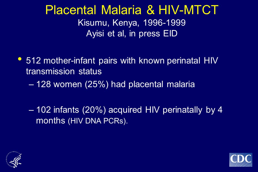 Placental Malaria & HIV-MTCT Kisumu, Kenya, 1996-1999 Ayisi et al, in press EID 512 mother-infant pairs with known perinatal HIV transmission status –128 women (25%) had placental malaria –102 infants (20%) acquired HIV perinatally by 4 months (HIV DNA PCRs).