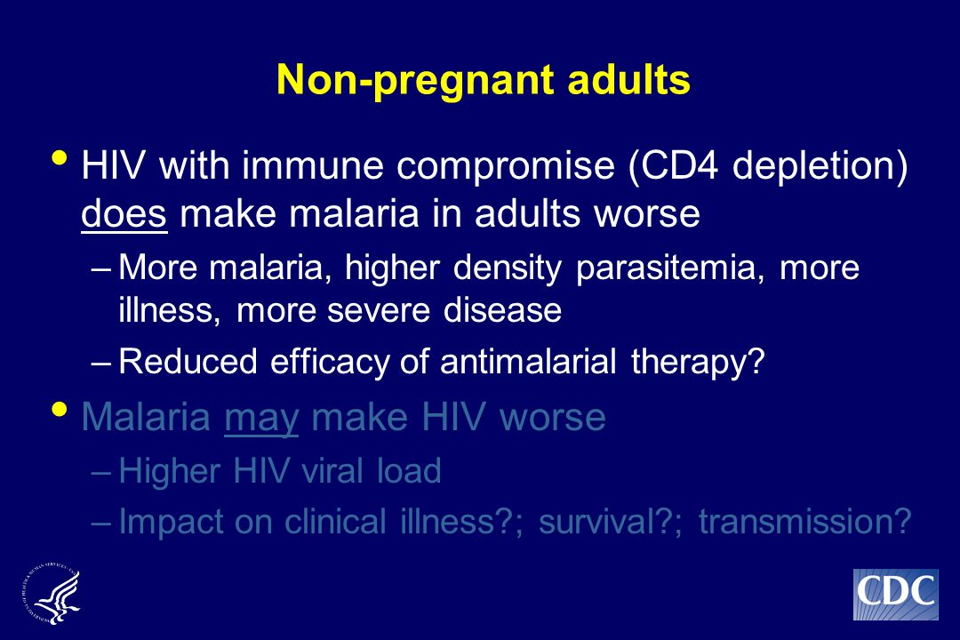 Non-pregnant adults HIV with immune compromise (CD4 depletion) does make malaria in adults worse –More malaria, higher density parasitemia, more illness, more severe disease –Reduced efficacy of antimalarial therapy.