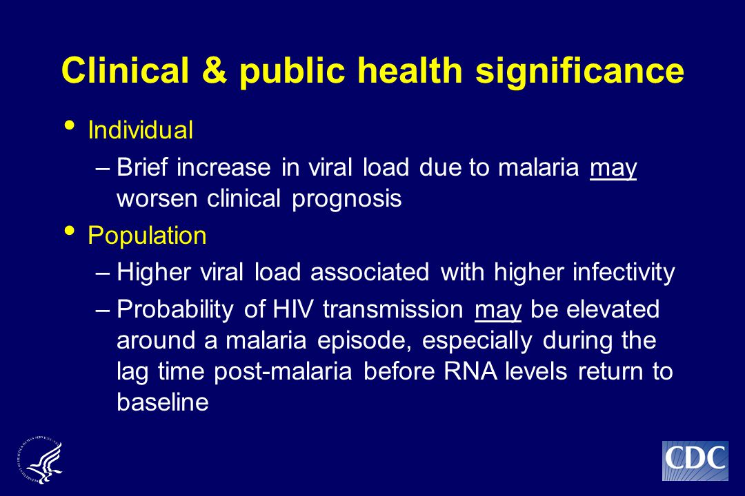 Clinical & public health significance Individual –Brief increase in viral load due to malaria may worsen clinical prognosis Population –Higher viral load associated with higher infectivity –Probability of HIV transmission may be elevated around a malaria episode, especially during the lag time post-malaria before RNA levels return to baseline