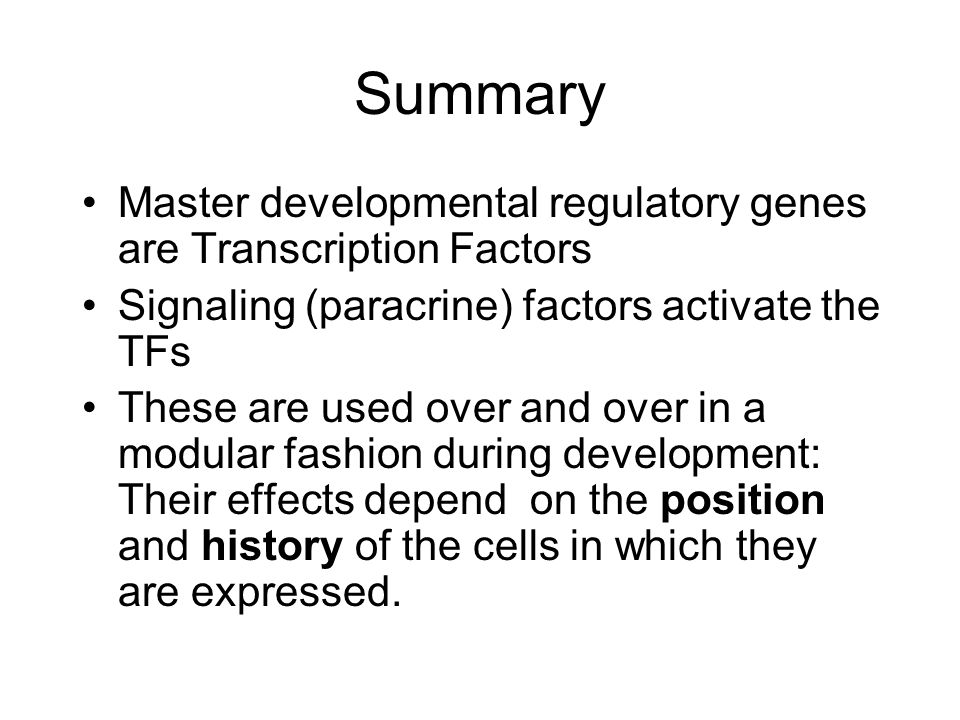 Summary Master developmental regulatory genes are Transcription Factors Signaling (paracrine) factors activate the TFs These are used over and over in a modular fashion during development: Their effects depend on the position and history of the cells in which they are expressed.