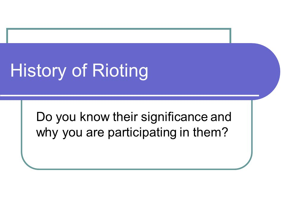 History of Rioting Do you know their significance and why you are participating in them