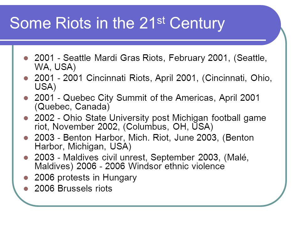 Some Riots in the 21 st Century 2001 - Seattle Mardi Gras Riots, February 2001, (Seattle, WA, USA) 2001 - 2001 Cincinnati Riots, April 2001, (Cincinnati, Ohio, USA) 2001 - Quebec City Summit of the Americas, April 2001 (Quebec, Canada) 2002 - Ohio State University post Michigan football game riot, November 2002, (Columbus, OH, USA) 2003 - Benton Harbor, Mich.