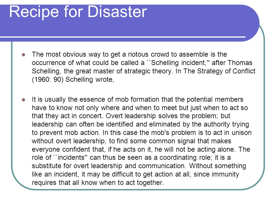 Recipe for Disaster The most obvious way to get a riotous crowd to assemble is the occurrence of what could be called a ``Schelling incident, after Thomas Schelling, the great master of strategic theory.