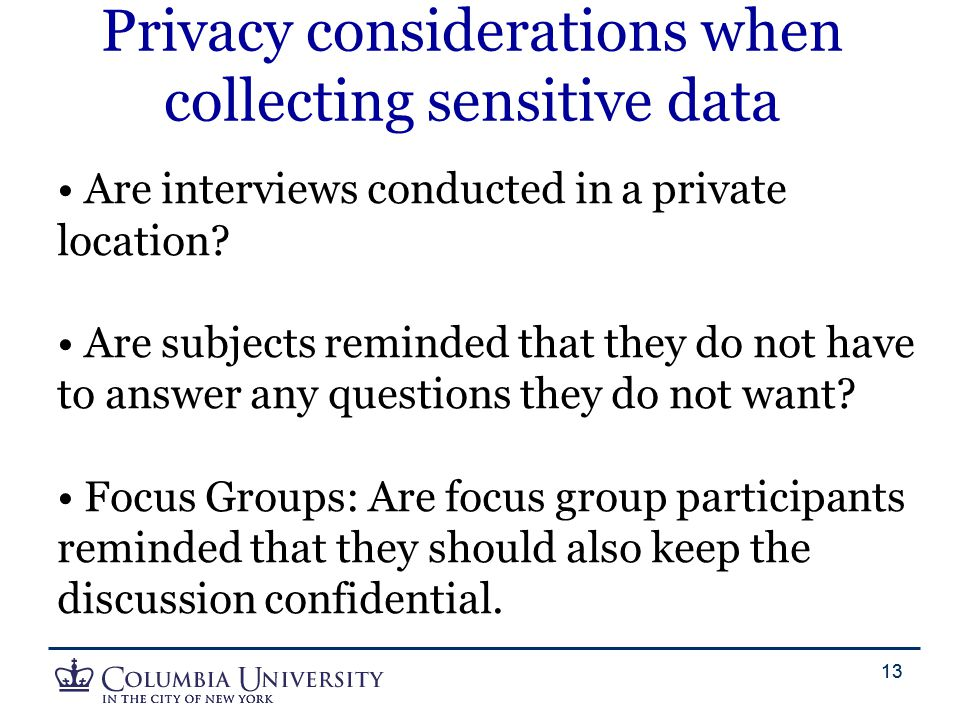13 Privacy considerations when collecting sensitive data Are interviews conducted in a private location? Are subjects reminded that they do not have t