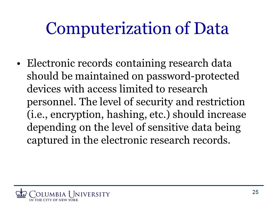 Computerization of Data Electronic records containing research data should be maintained on password-protected devices with access limited to research personnel.