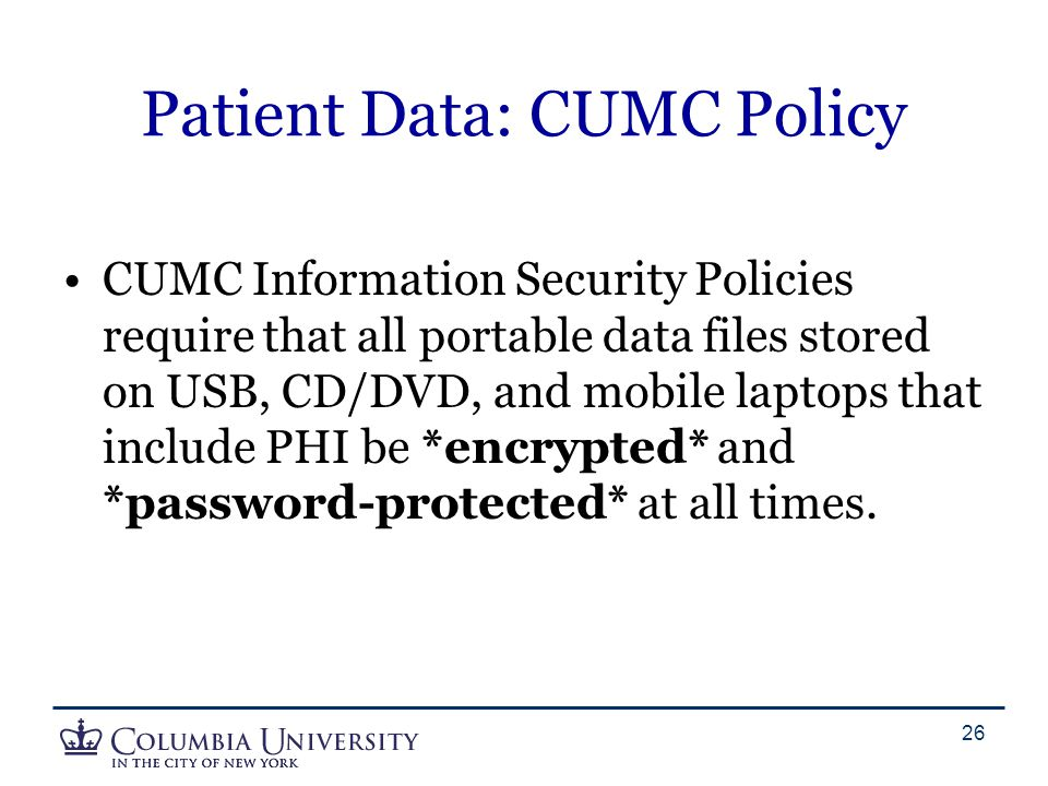 Patient Data: CUMC Policy CUMC Information Security Policies require that all portable data files stored on USB, CD/DVD, and mobile laptops that inclu