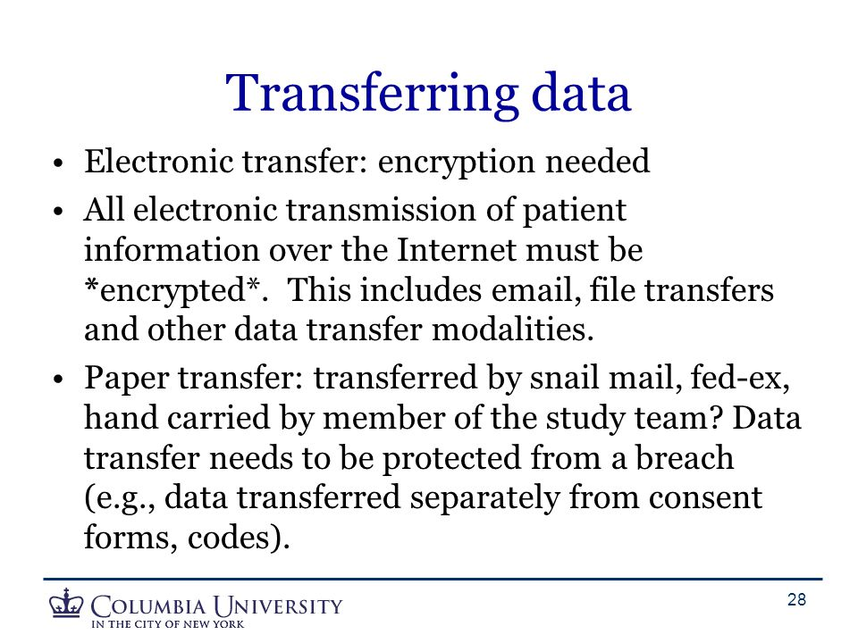 Transferring data Electronic transfer: encryption needed All electronic transmission of patient information over the Internet must be *encrypted*. Thi