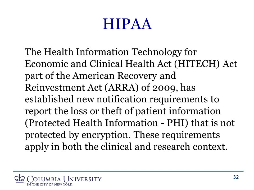 HIPAA The Health Information Technology for Economic and Clinical Health Act (HITECH) Act part of the American Recovery and Reinvestment Act (ARRA) of 2009, has established new notification requirements to report the loss or theft of patient information (Protected Health Information - PHI) that is not protected by encryption.
