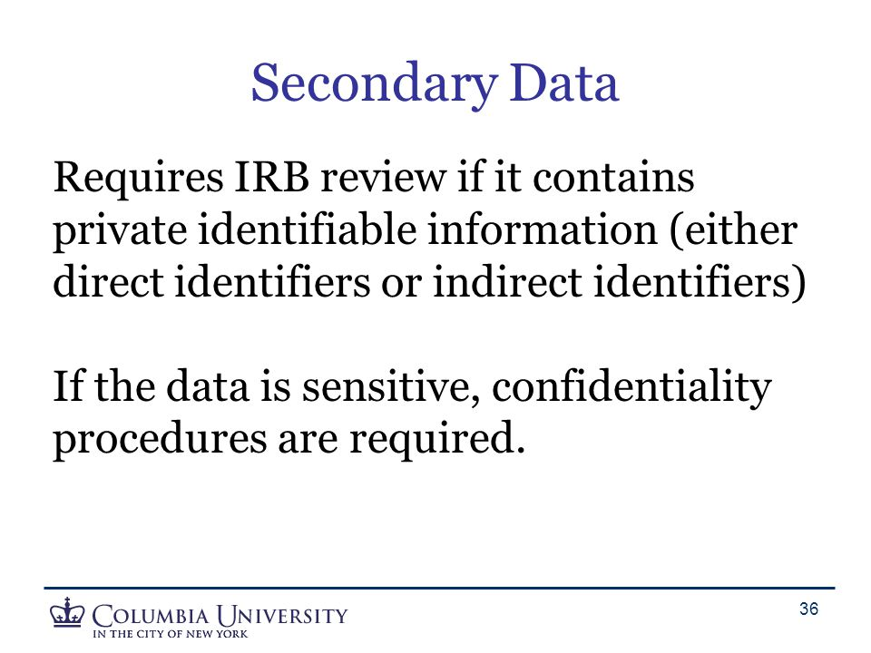 Secondary Data Requires IRB review if it contains private identifiable information (either direct identifiers or indirect identifiers) If the data is