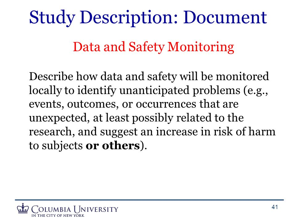 Study Description: Document Data and Safety Monitoring Describe how data and safety will be monitored locally to identify unanticipated problems (e.g.