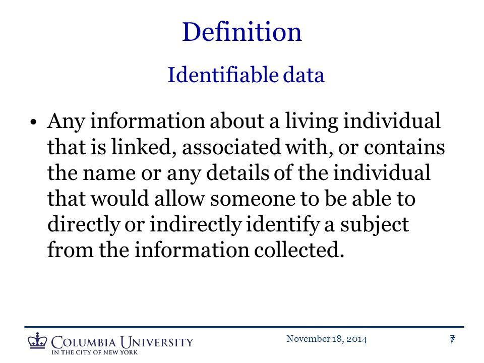 7November 18, 20147 Definition Identifiable data Any information about a living individual that is linked, associated with, or contains the name or an