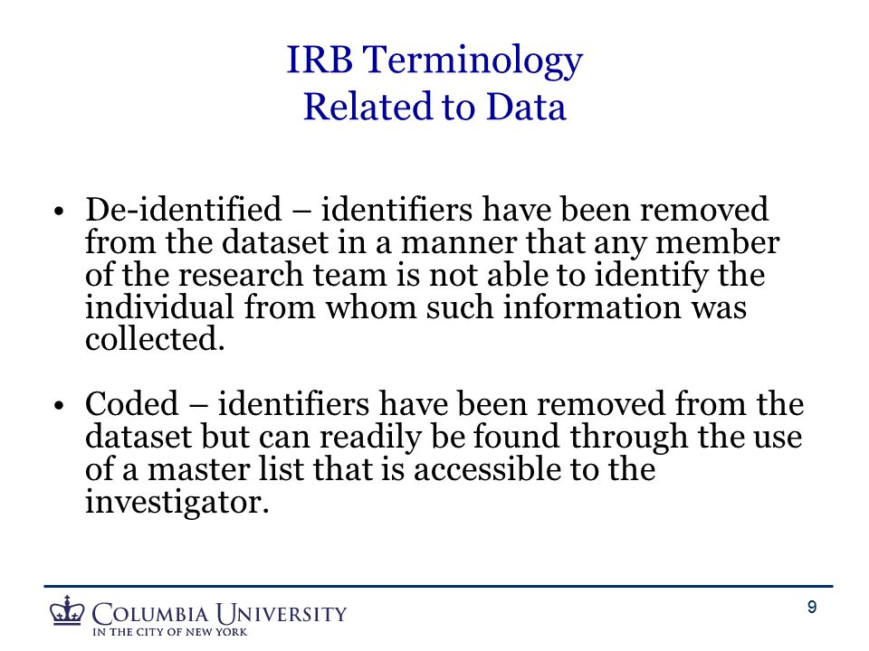 9 IRB Terminology Related to Data De-identified – identifiers have been removed from the dataset in a manner that any member of the research team is n