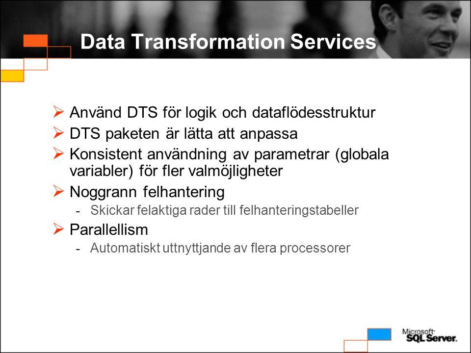 Data Transformation Services  Använd DTS för logik och dataflödesstruktur  DTS paketen är lätta att anpassa  Konsistent användning av parametrar (globala variabler) för fler valmöjligheter  Noggrann felhantering - Skickar felaktiga rader till felhanteringstabeller  Parallellism - Automatiskt uttnyttjande av flera processorer