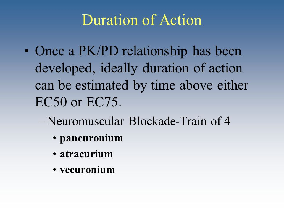 Duration of Action Once a PK/PD relationship has been developed, ideally duration of action can be estimated by time above either EC50 or EC75. –Neuro