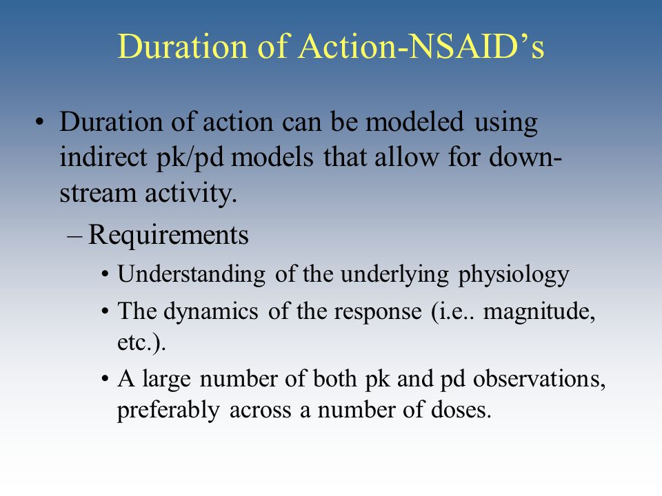 Duration of action can be modeled using indirect pk/pd models that allow for down- stream activity. –Requirements Understanding of the underlying phys