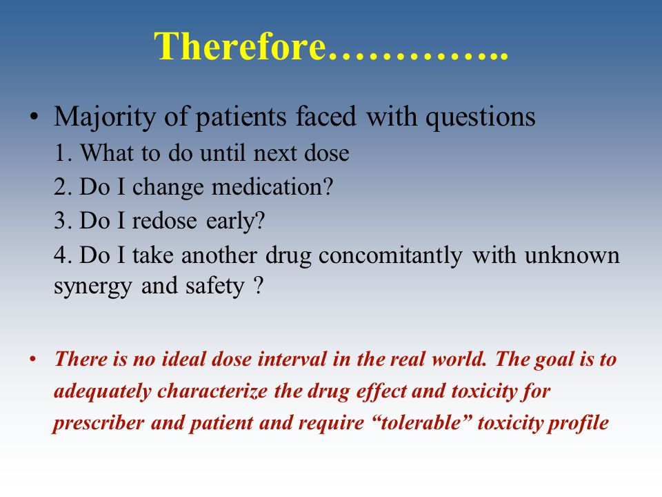 Therefore………….. Majority of patients faced with questions 1. What to do until next dose 2. Do I change medication? 3. Do I redose early? 4. Do I take