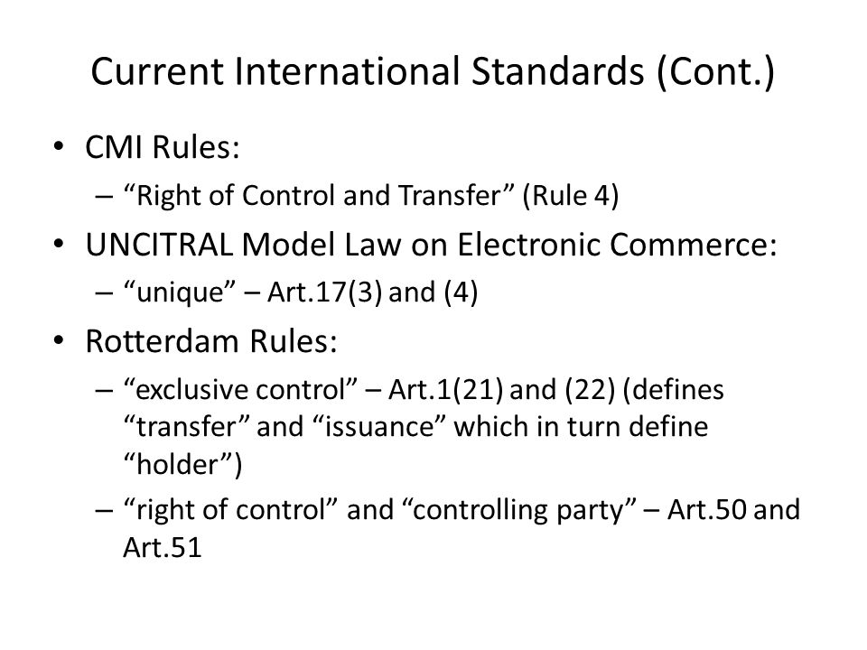 Current International Standards (Cont.) CMI Rules: – Right of Control and Transfer (Rule 4) UNCITRAL Model Law on Electronic Commerce: – unique – Art.17(3) and (4) Rotterdam Rules: – exclusive control – Art.1(21) and (22) (defines transfer and issuance which in turn define holder ) – right of control and controlling party – Art.50 and Art.51