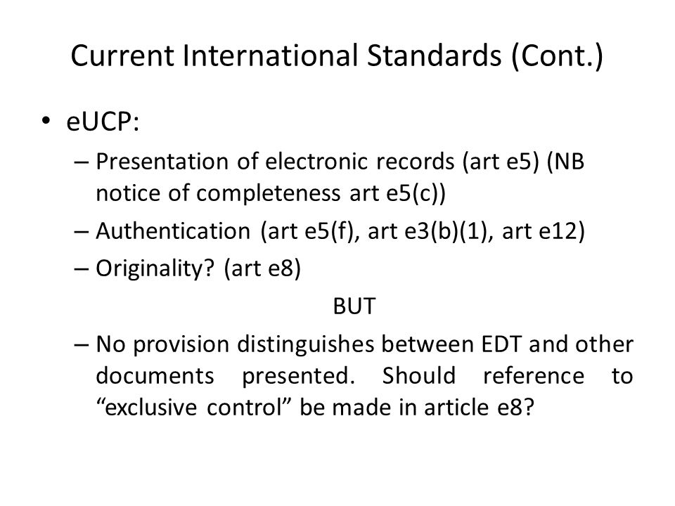 Current International Standards (Cont.) eUCP: – Presentation of electronic records (art e5) (NB notice of completeness art e5(c)) – Authentication (art e5(f), art e3(b)(1), art e12) – Originality.